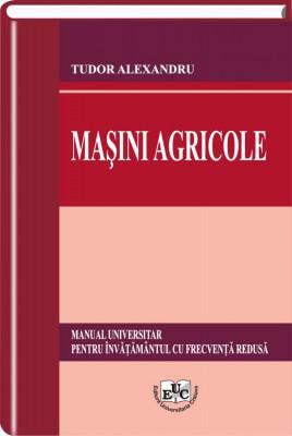 Masini agricole. Manual universitar pentru invatamantul cu frecventa redusa