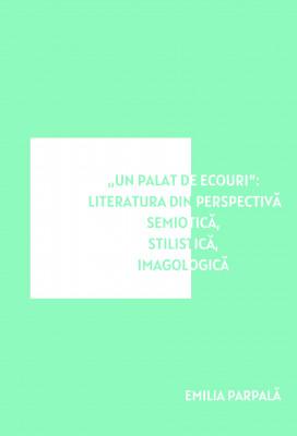 """""""Un palat de ecouri"""": literatura din perspectivă semiotică, stilistică, imagologică"""
