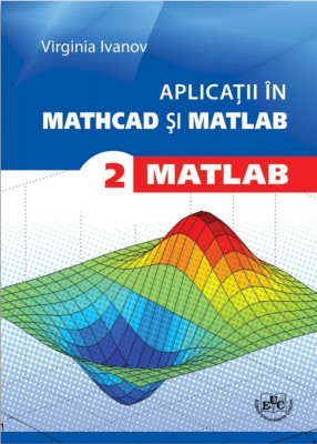 Aplicaţii in Mathcad si Matlab. Vol. II. Matlab