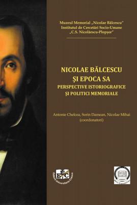 Nicolae Bălcescu și epoca sa Perspective istoriografice și politici memoriale