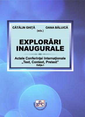 """EXPLORĂEXPLORĂRI INAUGURALE Actele Conferinței Internaționale """"Text, Context, Pretext"""", Ediția I"""