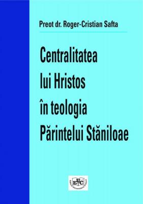CENTRALITATEA LUI HRISTOS ÎN TEOLOGIA PĂRINTELUI STĂNILOAE