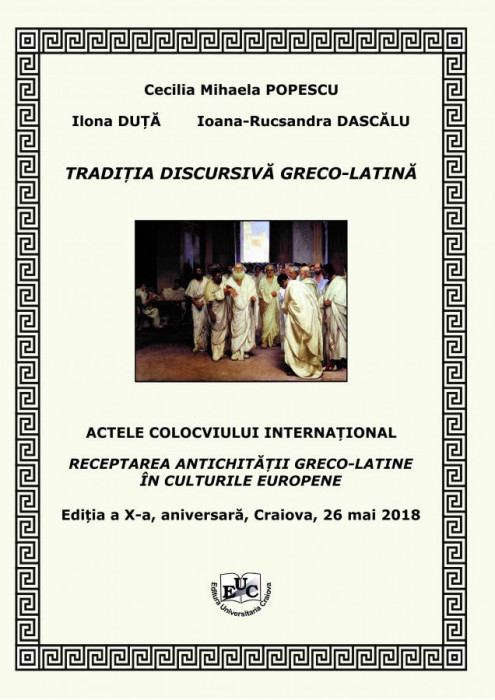 TRADIȚIA DISCURSIVĂ GRECO-LATINĂ ACTELE COLOCVIULUI INTERNAȚIONAL RECEPTAREA ANTICHITAȚII GRECO-LATINE ÎN CULTURILE EUROPENE Ediția a X-a, aniversară, Craiova, 26 mai 2018